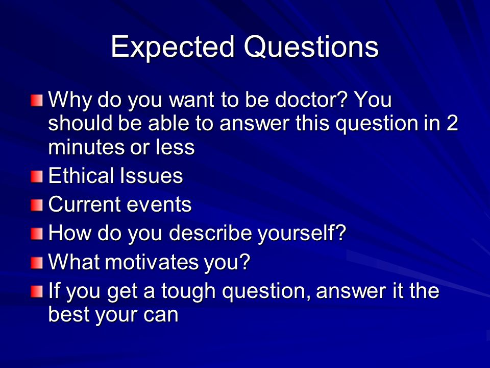 Expected Questions Why do you want to be doctor? You should be able to answer this question in 2 minutes or less Ethical Issues Current events How do