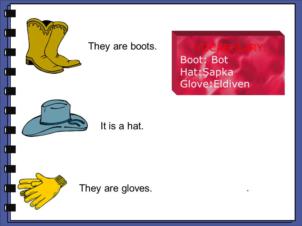 They are boots. They are boots. VOCABULARY: Boot: Bot Hat:Şapka Glove:Eldiven It is a hat. It is a hat. They are gloves. They are gloves.