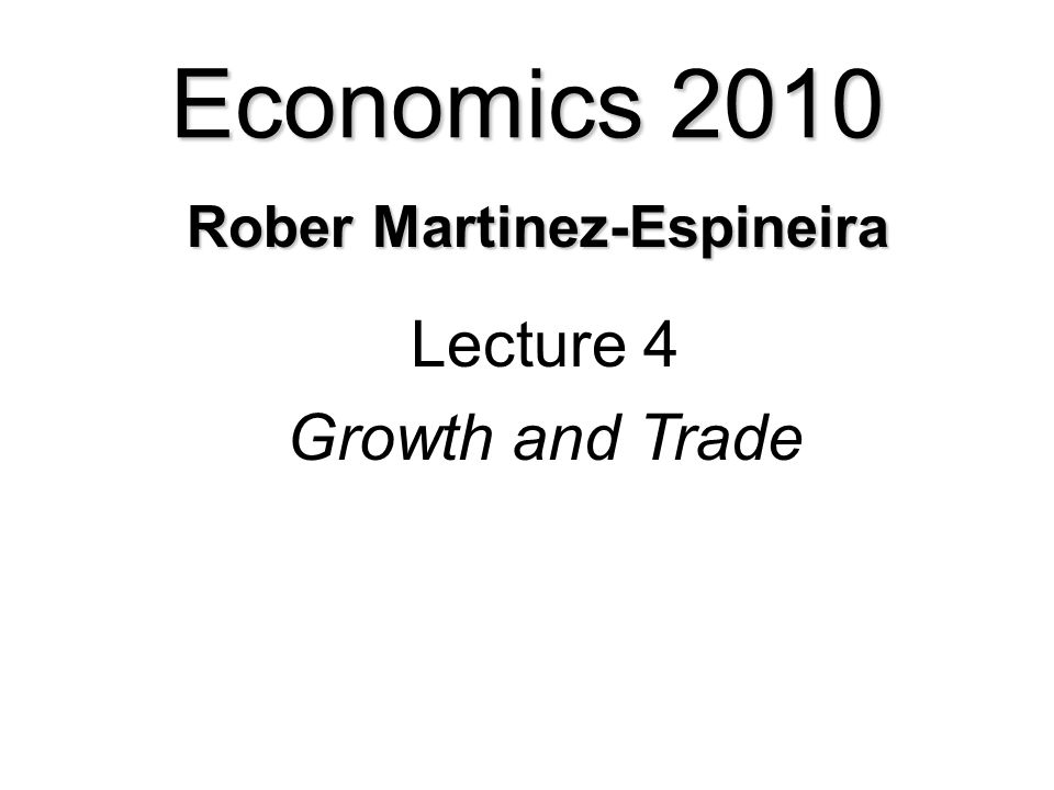 Economics 2010 Lecture 4 Growth and Trade Rober Martinez-Espineira