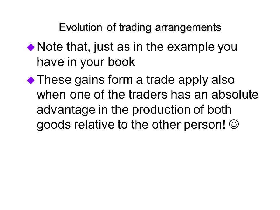 Evolution of trading arrangements  Note that, just as in the example you have in your book  These gains form a trade apply also when one of the trad