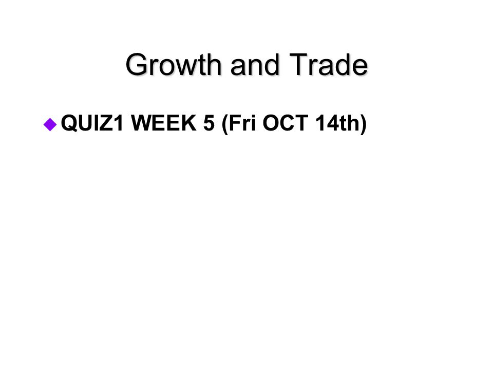 Growth and Trade  QUIZ1 WEEK 5 (Fri OCT 14th)