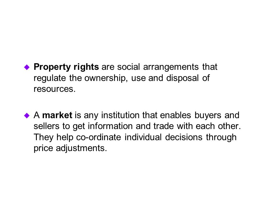  Property rights are social arrangements that regulate the ownership, use and disposal of resources.  A market is any institution that enables buyer