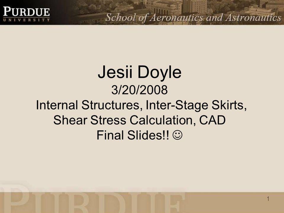 1 Jesii Doyle 3/20/2008 Internal Structures, Inter-Stage Skirts, Shear Stress Calculation, CAD Final Slides!!