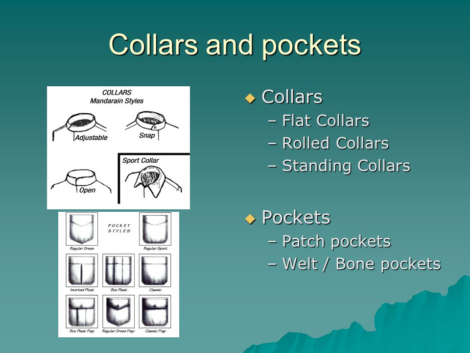 Collars and pockets  Collars –Flat Collars –Rolled Collars –Standing Collars  Pockets –Patch pockets –Welt / Bone pockets