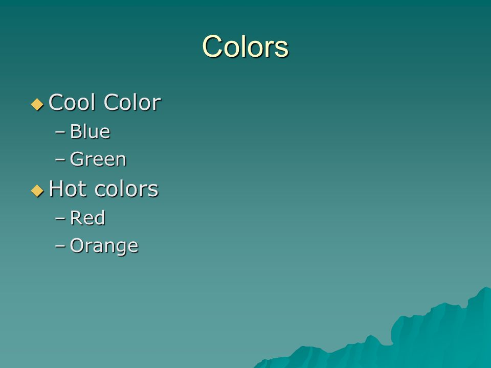 Colors  Cool Color –Blue –Green  Hot colors –Red –Orange