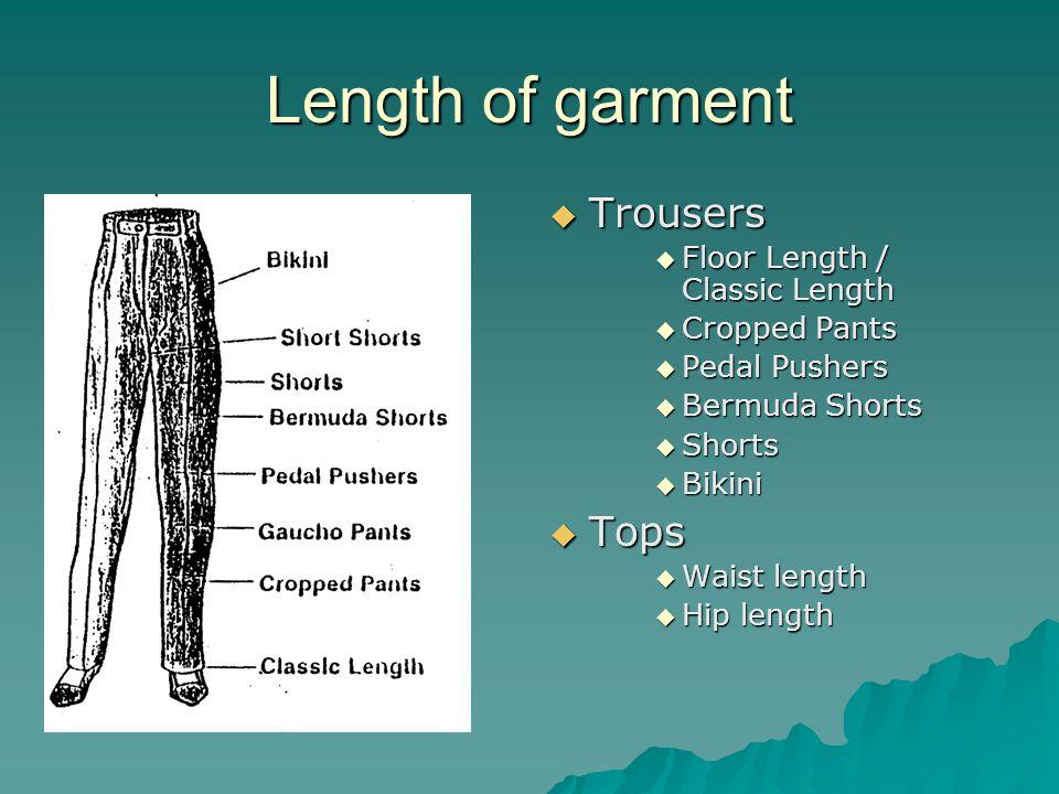 Length of garment  Trousers  Floor Length / Classic Length  Cropped Pants  Pedal Pushers  Bermuda Shorts  Shorts  Bikini  Tops  Waist length  Hip length
