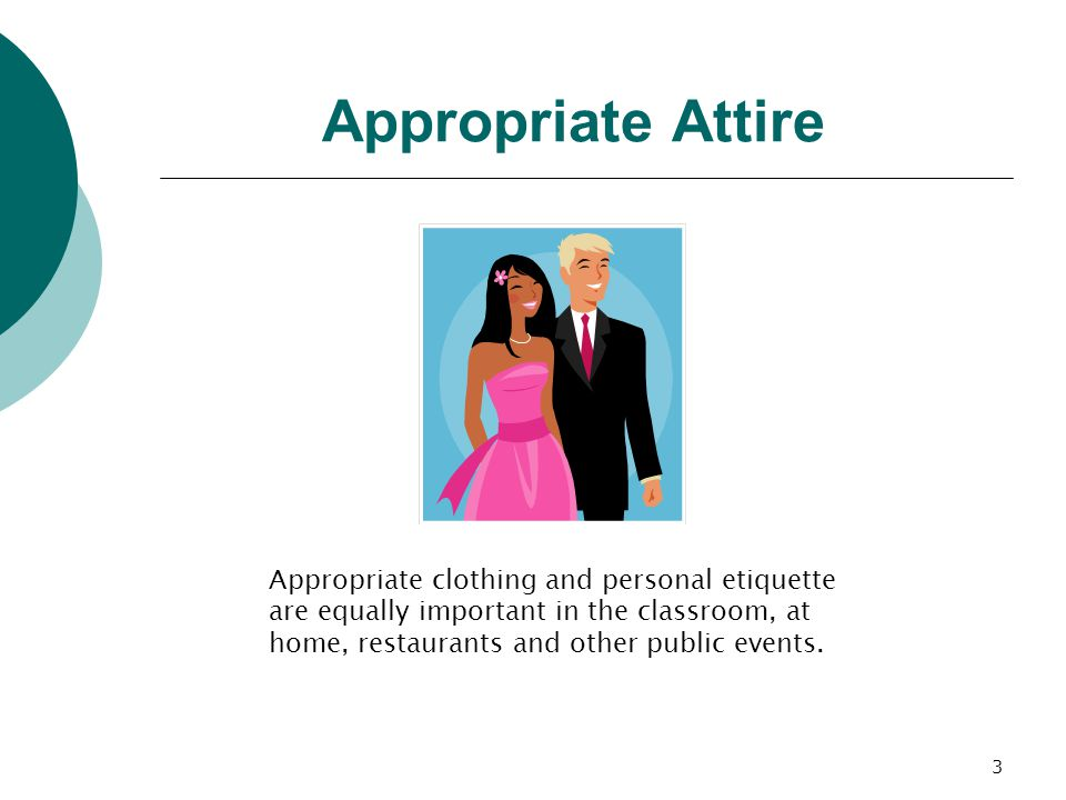 3 Appropriate Attire Appropriate clothing and personal etiquette are equally important in the classroom, at home, restaurants and other public events.
