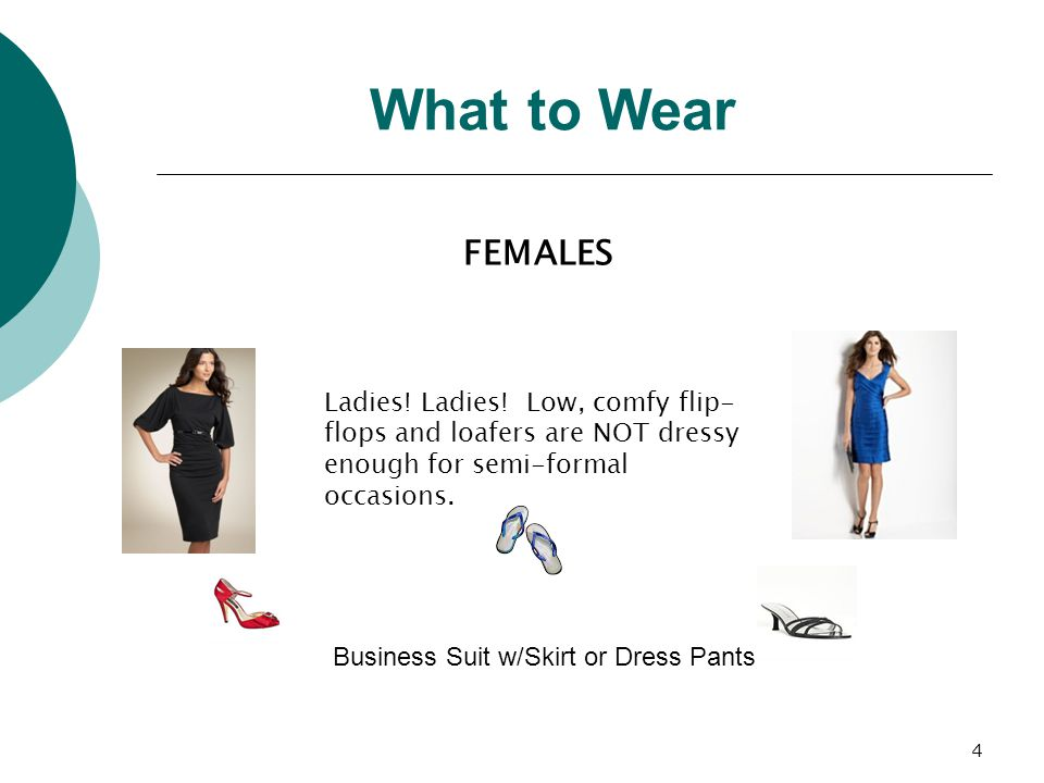 4 Ladies! Ladies! Low, comfy flip- flops and loafers are NOT dressy enough for semi-formal occasions. What to Wear FEMALES Business Suit w/Skirt or Dr