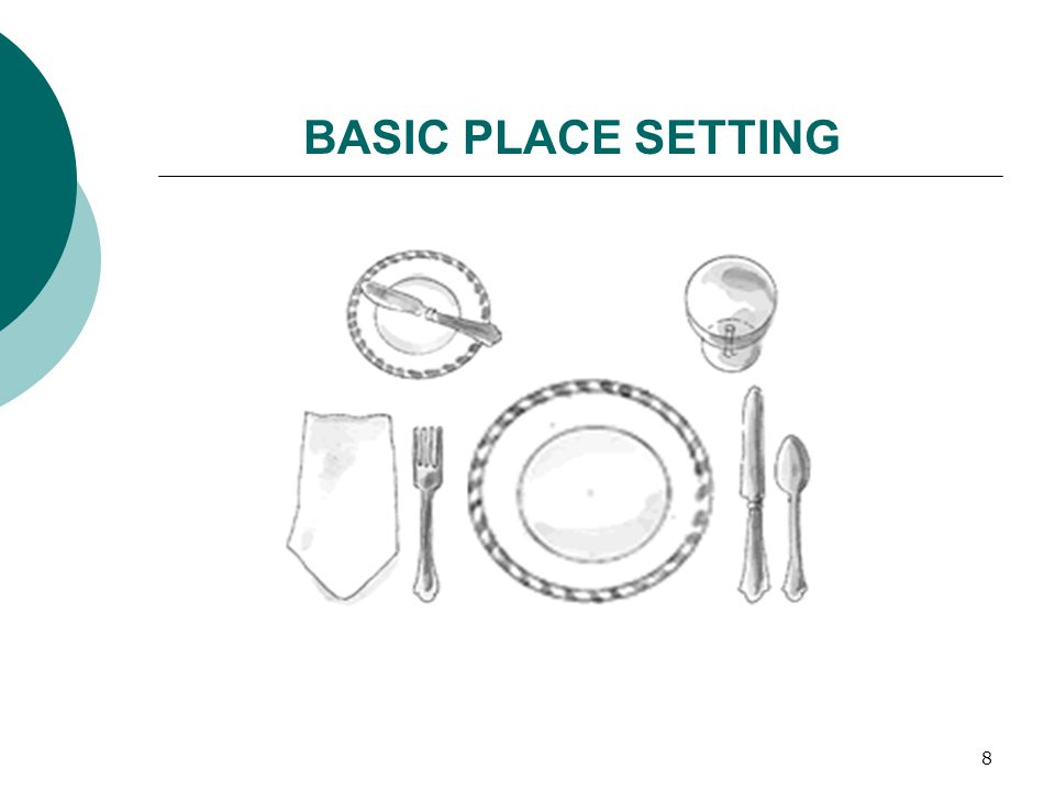 9 Other things to know: Knife blades always face the plate Napkins go to the left of the fork, or on the plate Bread and butter plate and knife are optional BASIC PLACE SETTING continued