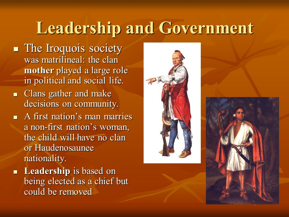 Leadership and Government The Iroquois society was matrilineal: the clan mother played a large role in political and social life.