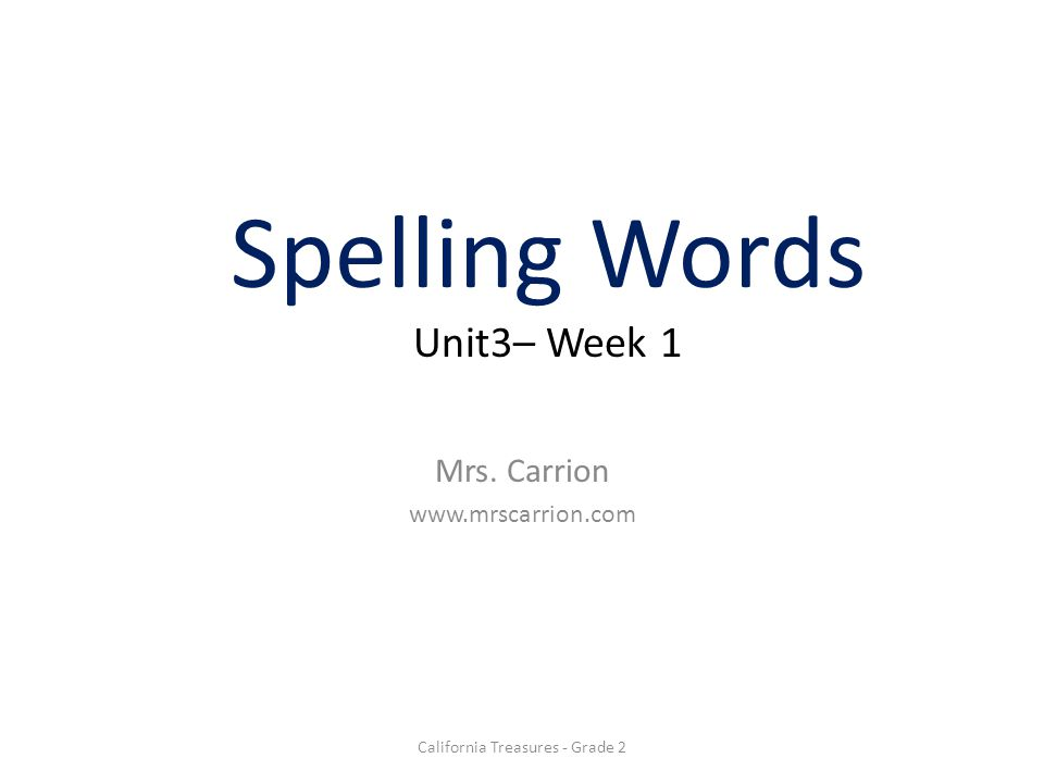 Spelling Words Unit3– Week 1 Mrs. Carrion www.mrscarrion.com California Treasures - Grade 2