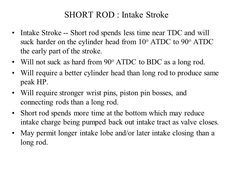 Long Rod : Exhaust Stroke Exhaust Stroke : The piston will be more in Bore from BDC to 90 o ATDC and thus cylinder pressure could be higher. Will forc