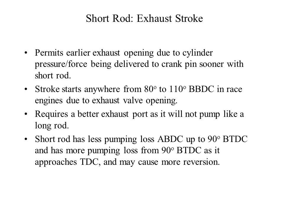 Short Rod : Power Stroke Power Stroke -- Short rod exerts more force to the crank pin at any crank angle that counts ie.-20 o ATDC to 70 o ATDC. Also