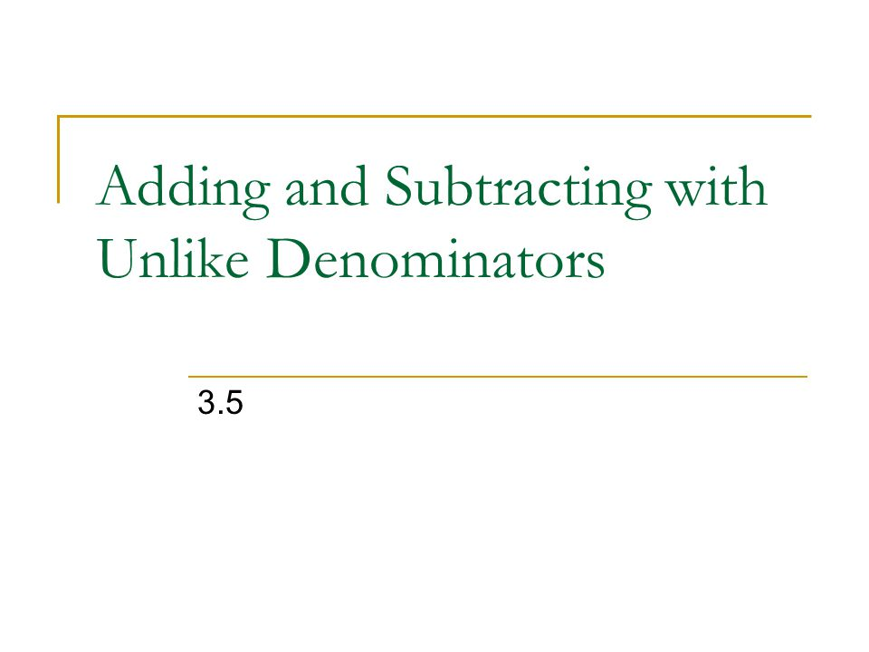 Adding and Subtracting with Unlike Denominators 3.5