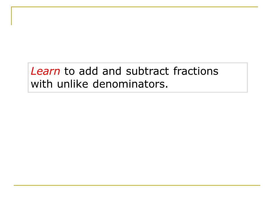 Learn to add and subtract fractions with unlike denominators.