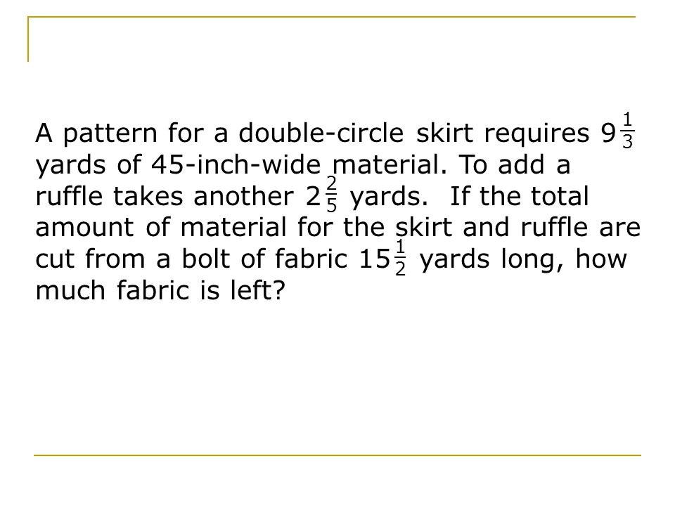 A pattern for a double-circle skirt requires 9 yards of 45-inch-wide material.