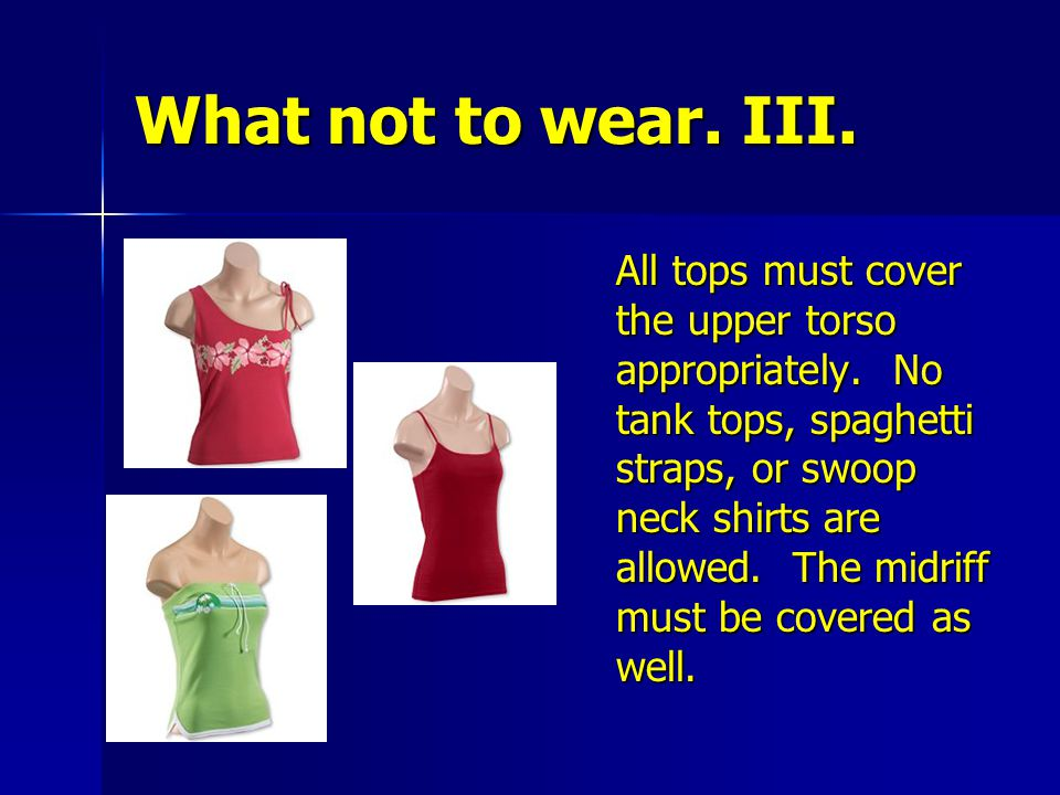 What not to wear. III. All tops must cover the upper torso appropriately. No tank tops, spaghetti straps, or swoop neck shirts are allowed. The midrif
