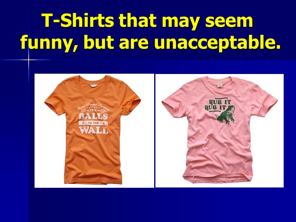 T-Shirts that may seem funny, but are unacceptable. T-Shirts that may seem funny, but are unacceptable.