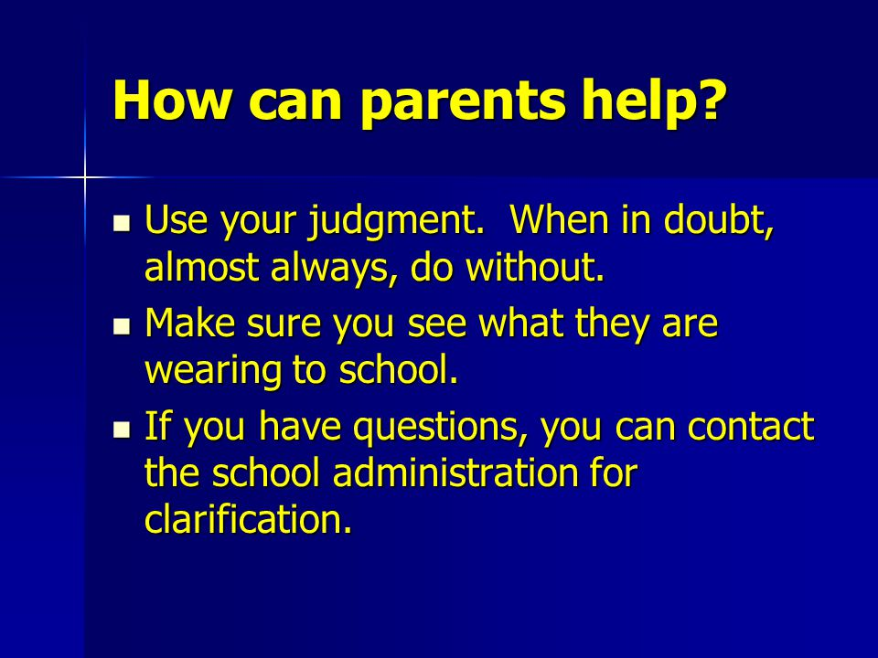 How can parents help? Use your judgment. When in doubt, almost always, do without. Use your judgment. When in doubt, almost always, do without. Make s
