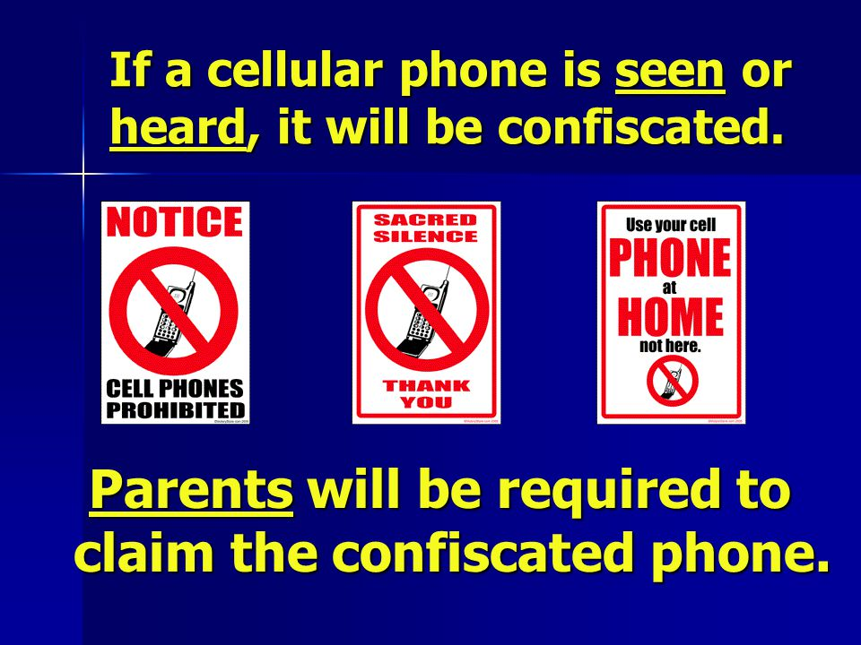 If a cellular phone is seen or heard, it will be confiscated. Parents will be required to claim the confiscated phone. Parents will be required to cla