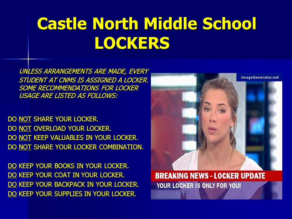Castle North Middle School LOCKERS UNLESS ARRANGEMENTS ARE MADE, EVERY STUDENT AT CNMS IS ASSIGNED A LOCKER. SOME RECOMMENDATIONS FOR LOCKER USAGE ARE
