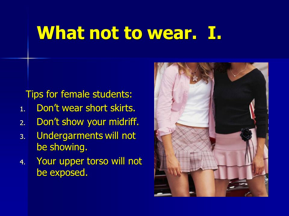 What not to wear. I. Tips for female students: Tips for female students: 1. Don't wear short skirts. 2. Don't show your midriff. 3. Undergarments will