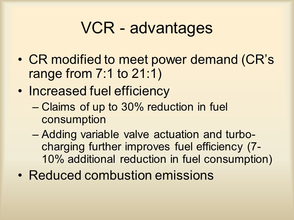 VCR - advantages CR modified to meet power demand (CR's range from 7:1 to 21:1) Increased fuel efficiency –Claims of up to 30% reduction in fuel consumption –Adding variable valve actuation and turbo- charging further improves fuel efficiency (7- 10% additional reduction in fuel consumption) Reduced combustion emissions