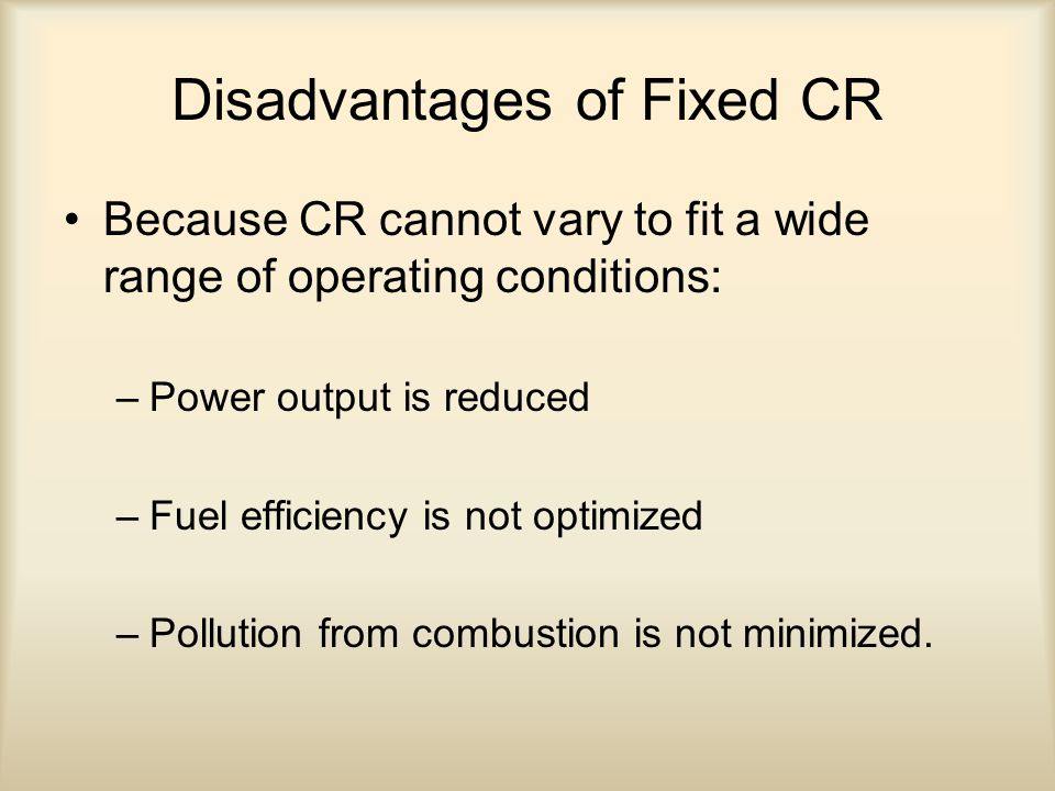 Disadvantages of Fixed CR Because CR cannot vary to fit a wide range of operating conditions: –Power output is reduced –Fuel efficiency is not optimiz