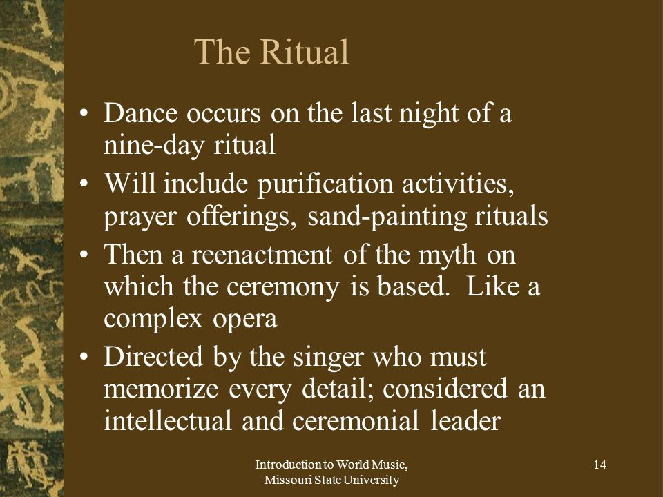Introduction to World Music, Missouri State University 14 The Ritual Dance occurs on the last night of a nine-day ritual Will include purification activities, prayer offerings, sand-painting rituals Then a reenactment of the myth on which the ceremony is based.