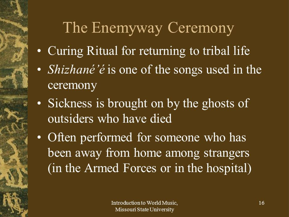 Introduction to World Music, Missouri State University 16 The Enemyway Ceremony Curing Ritual for returning to tribal life Shizhané'é is one of the songs used in the ceremony Sickness is brought on by the ghosts of outsiders who have died Often performed for someone who has been away from home among strangers (in the Armed Forces or in the hospital)