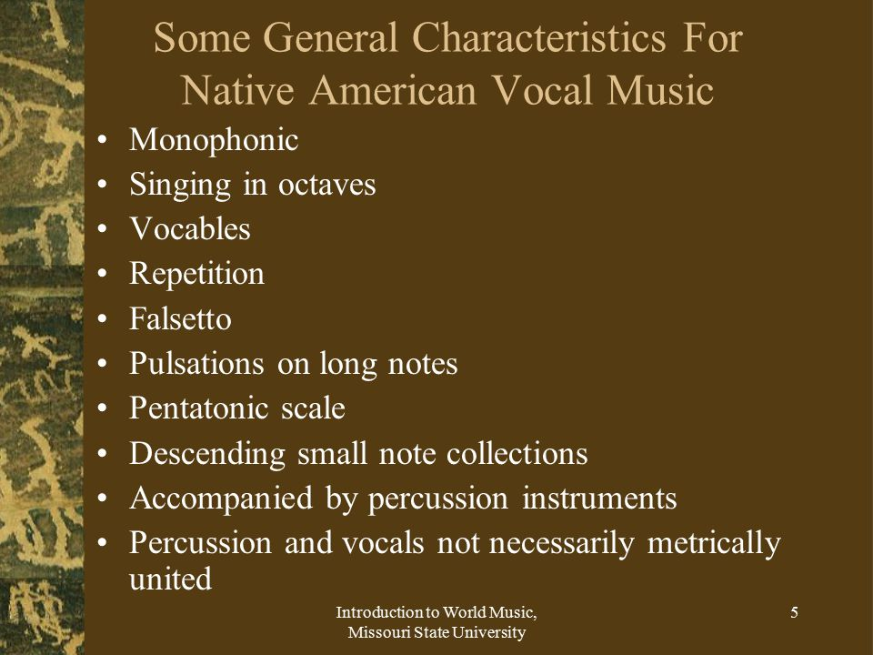 Introduction to World Music, Missouri State University 5 Some General Characteristics For Native American Vocal Music Monophonic Singing in octaves Vocables Repetition Falsetto Pulsations on long notes Pentatonic scale Descending small note collections Accompanied by percussion instruments Percussion and vocals not necessarily metrically united