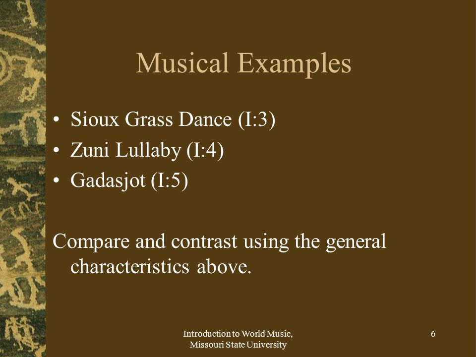 Introduction to World Music, Missouri State University 6 Musical Examples Sioux Grass Dance (I:3) Zuni Lullaby (I:4) Gadasjot (I:5) Compare and contrast using the general characteristics above.