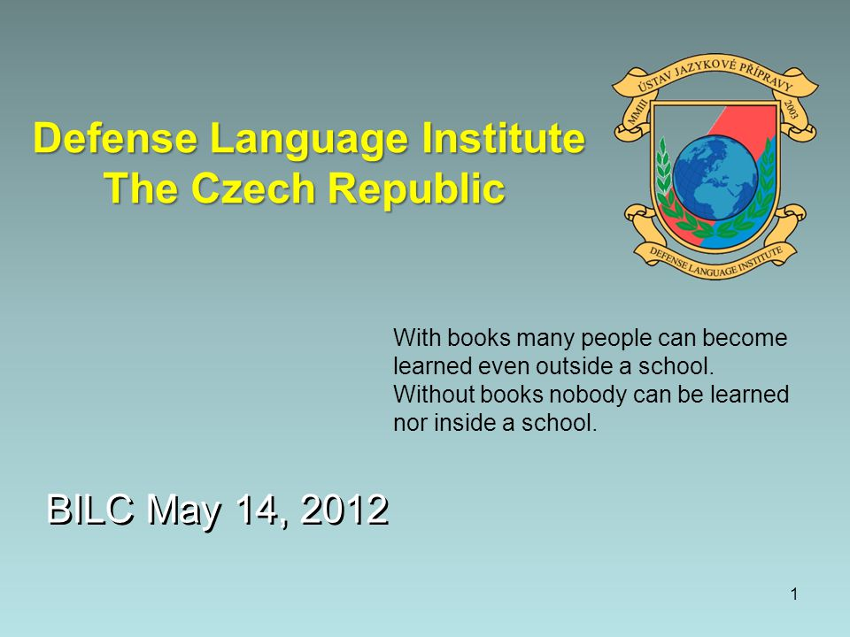 BILC May 14, 2012 Defense Language Institute The Czech Republic With books many people can become learned even outside a school.
