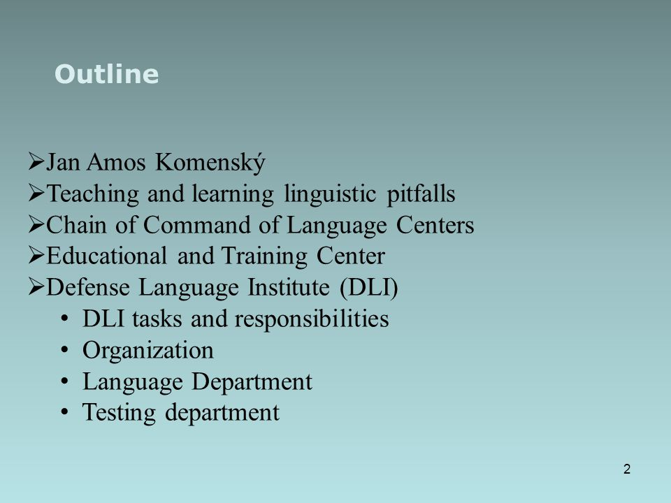 Outline  Jan Amos Komenský  Teaching and learning linguistic pitfalls  Chain of Command of Language Centers  Educational and Training Center  Defense Language Institute (DLI) DLI tasks and responsibilities Organization Language Department Testing department 2