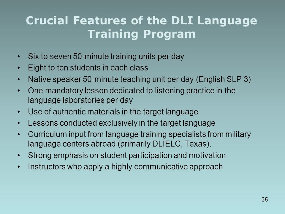 Crucial Features of the DLI Language Training Program Six to seven 50-minute training units per day Eight to ten students in each class Native speaker 50-minute teaching unit per day (English SLP 3) One mandatory lesson dedicated to listening practice in the language laboratories per day Use of authentic materials in the target language Lessons conducted exclusively in the target language Curriculum input from language training specialists from military language centers abroad (primarily DLIELC, Texas).