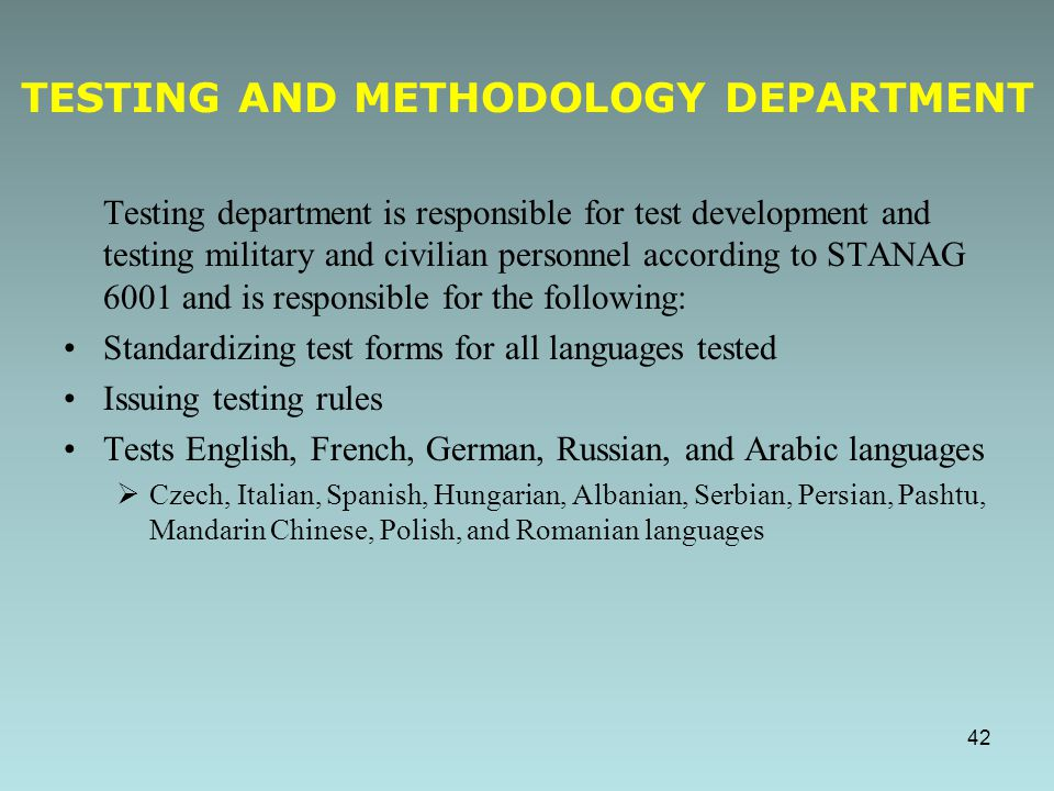 Testing department is responsible for test development and testing military and civilian personnel according to STANAG 6001 and is responsible for the following: Standardizing test forms for all languages tested Issuing testing rules Tests English, French, German, Russian, and Arabic languages  Czech, Italian, Spanish, Hungarian, Albanian, Serbian, Persian, Pashtu, Mandarin Chinese, Polish, and Romanian languages TESTING AND METHODOLOGY DEPARTMENT 42