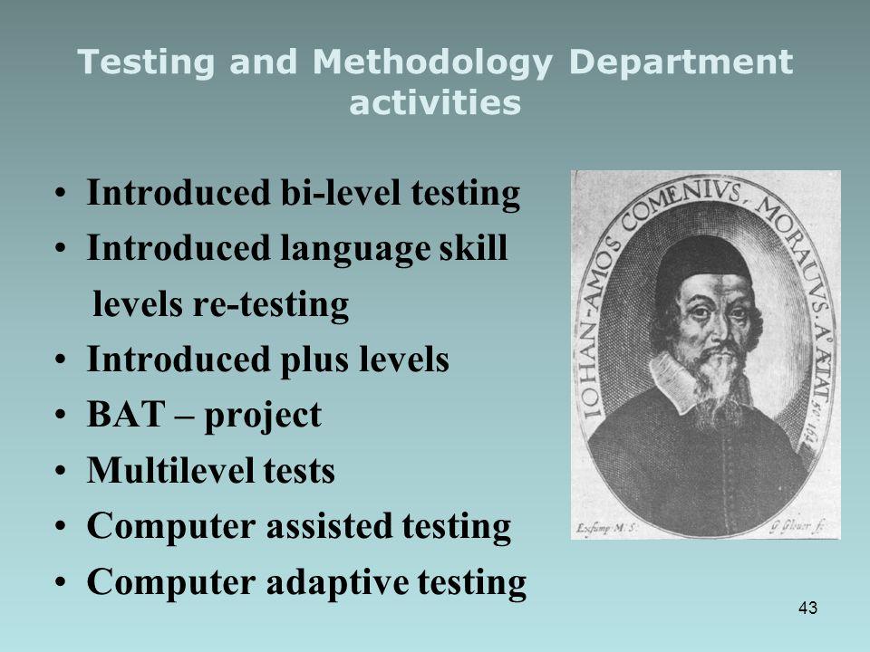 Testing and Methodology Department activities Introduced bi-level testing Introduced language skill levels re-testing Introduced plus levels BAT – project Multilevel tests Computer assisted testing Computer adaptive testing 43