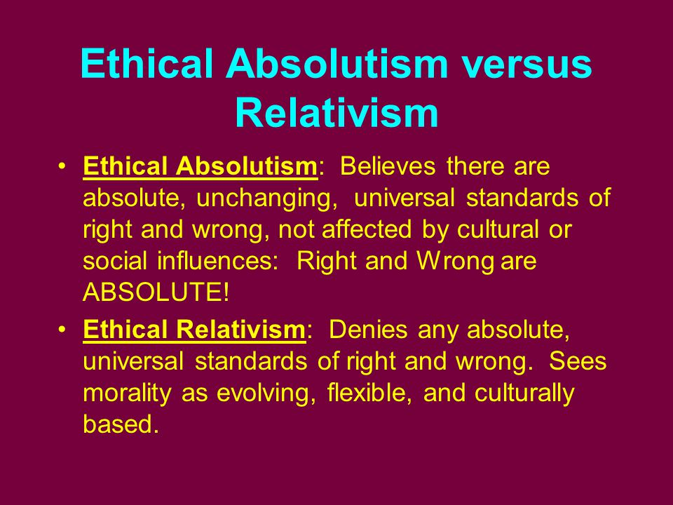 Ethical Absolutism versus Relativism Ethical Absolutism: Believes there are absolute, unchanging, universal standards of right and wrong, not affected