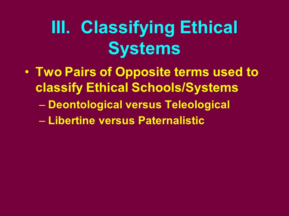 III. Classifying Ethical Systems Two Pairs of Opposite terms used to classify Ethical Schools/Systems –Deontological versus Teleological –Libertine ve