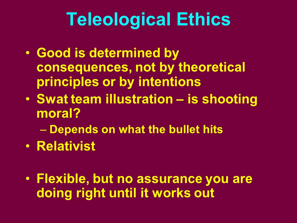 Teleological Ethics Good is determined by consequences, not by theoretical principles or by intentions Swat team illustration – is shooting moral? –De