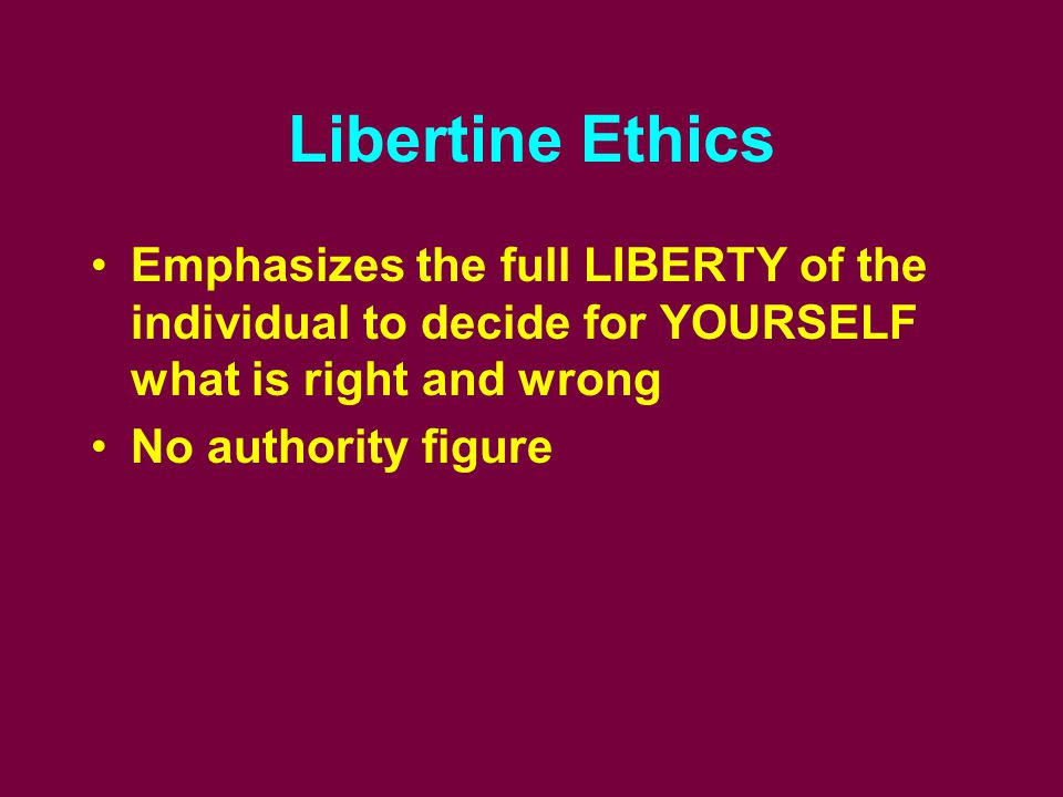 Libertine Ethics Emphasizes the full LIBERTY of the individual to decide for YOURSELF what is right and wrong No authority figure