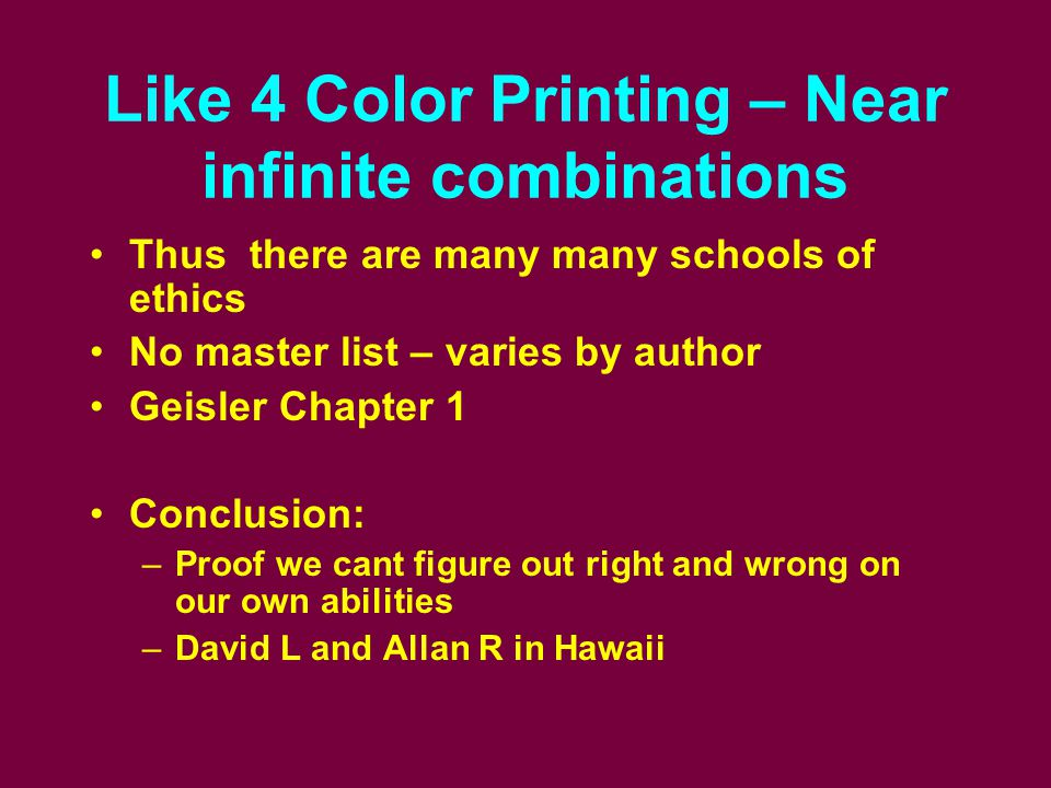 Like 4 Color Printing – Near infinite combinations Thus there are many many schools of ethics No master list – varies by author Geisler Chapter 1 Conc