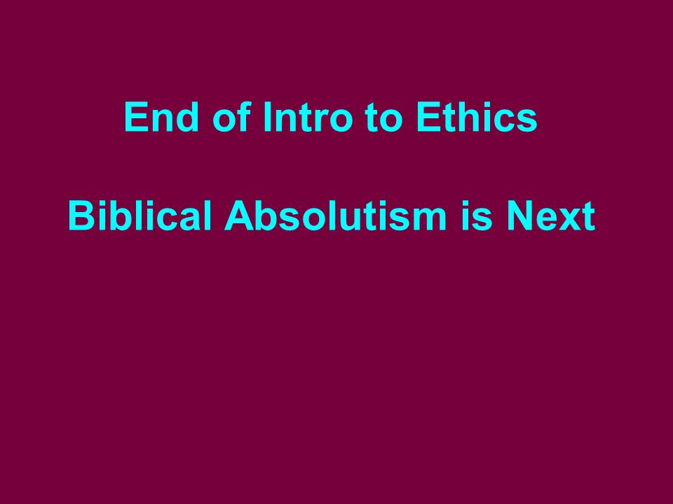 End of Intro to Ethics Biblical Absolutism is Next