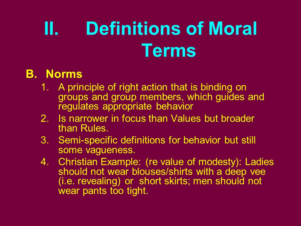 II. Definitions of Moral Terms B.Norms 1.A principle of right action that is binding on groups and group members, which guides and regulates appropria