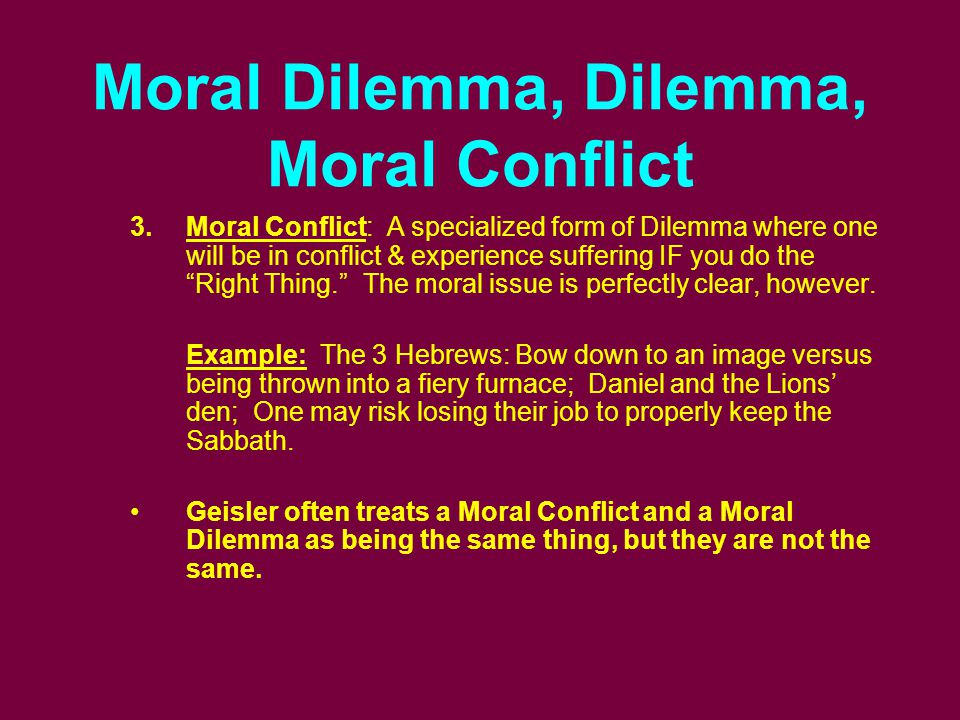 Moral Dilemma, Dilemma, Moral Conflict 3.Moral Conflict: A specialized form of Dilemma where one will be in conflict & experience suffering IF you do