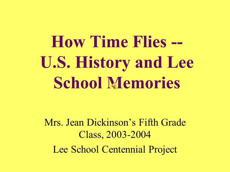 How Time Flies -- U.S. History and Lee School Memories Mrs. Jean Dickinson's Fifth Grade Class, 2003-2004 Lee School Centennial Project