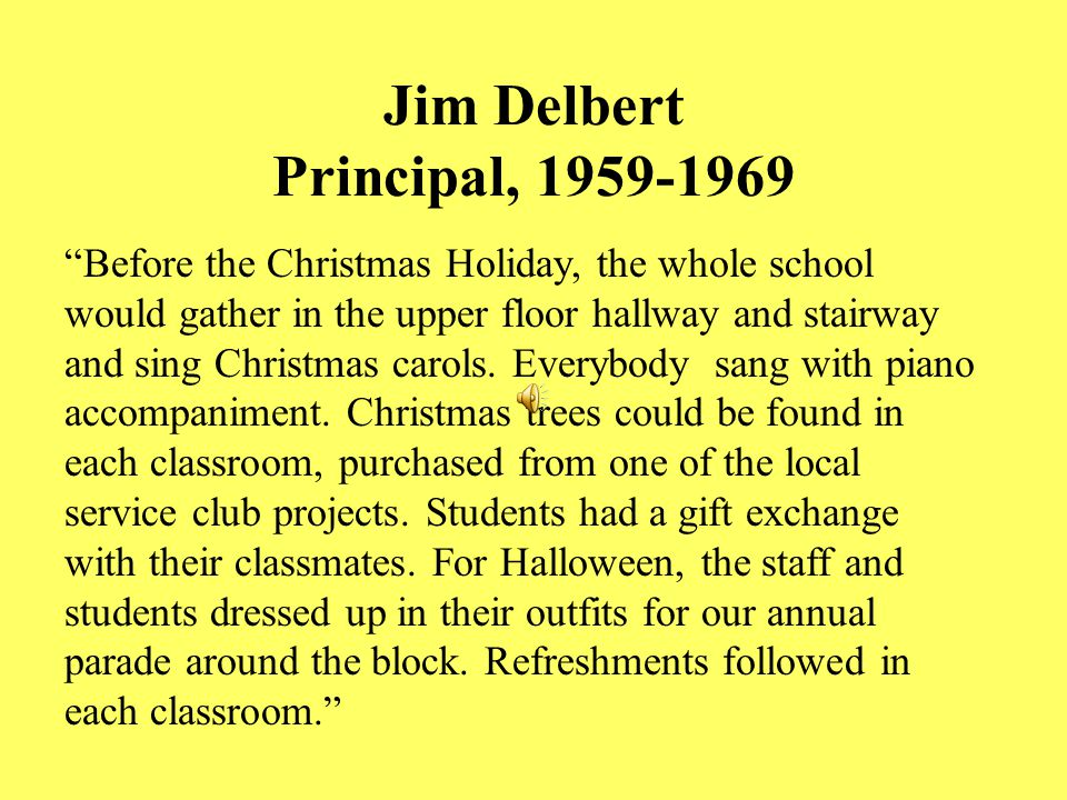 Jim Delbert Principal, 1959-1969 Before the Christmas Holiday, the whole school would gather in the upper floor hallway and stairway and sing Christmas carols.