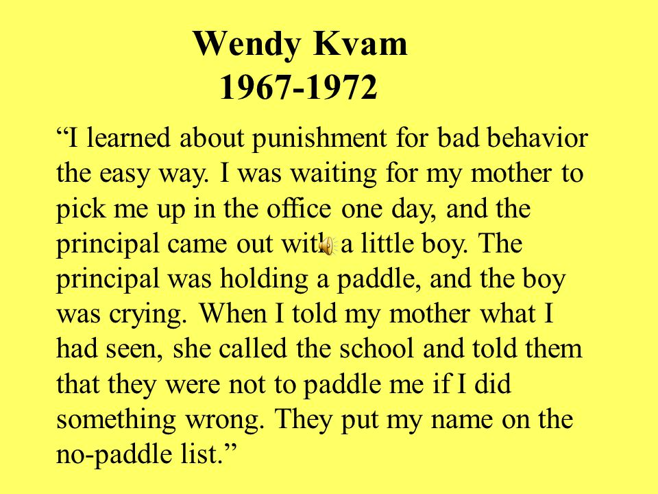 Wendy Kvam 1967-1972 I learned about punishment for bad behavior the easy way.
