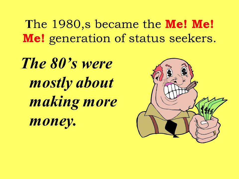 T he 1980,s became the Me. Me. Me. generation of status seekers.