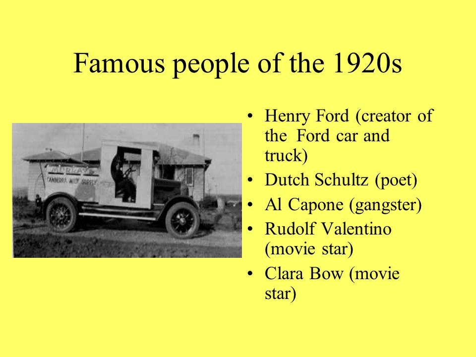 Famous people of the 1920s Henry Ford (creator of the Ford car and truck) Dutch Schultz (poet) Al Capone (gangster) Rudolf Valentino (movie star) Clara Bow (movie star)